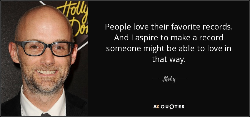 People love their favorite records. And I aspire to make a record someone might be able to love in that way. - Moby