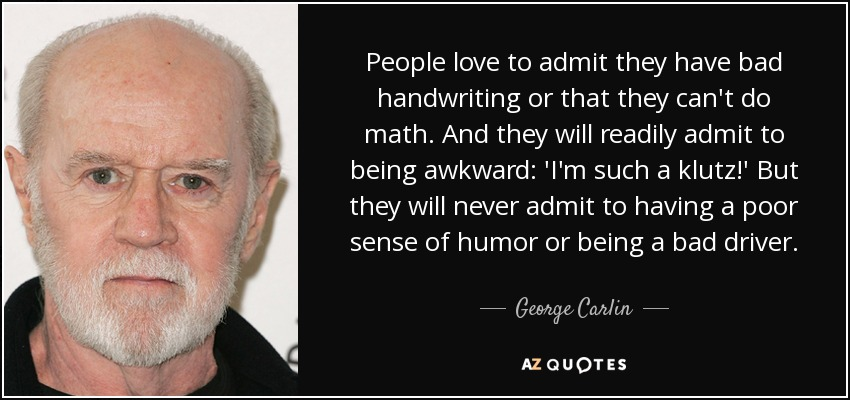 People love to admit they have bad handwriting or that they can't do math. And they will readily admit to being awkward: 'I'm such a klutz!' But they will never admit to having a poor sense of humor or being a bad driver. - George Carlin