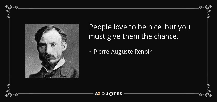 People love to be nice, but you must give them the chance. - Pierre-Auguste Renoir