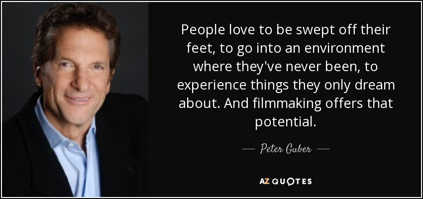 People love to be swept off their feet, to go into an environment where they've never been, to experience things they only dream about. And filmmaking offers that potential. - Peter Guber