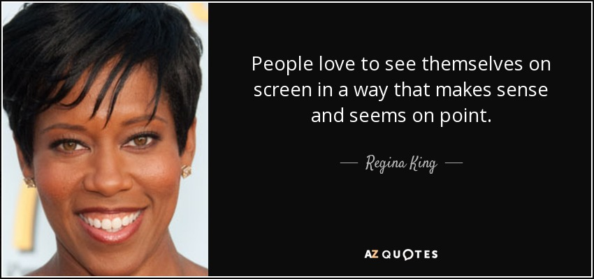 People love to see themselves on screen in a way that makes sense and seems on point. - Regina King