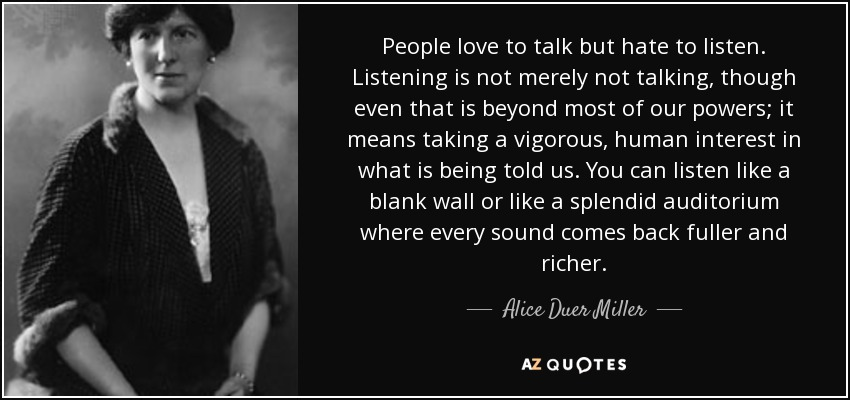 People love to talk but hate to listen. Listening is not merely not talking, though even that is beyond most of our powers; it means taking a vigorous, human interest in what is being told us. You can listen like a blank wall or like a splendid auditorium where every sound comes back fuller and richer. - Alice Duer Miller