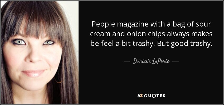 People magazine with a bag of sour cream and onion chips always makes be feel a bit trashy. But good trashy. - Danielle LaPorte