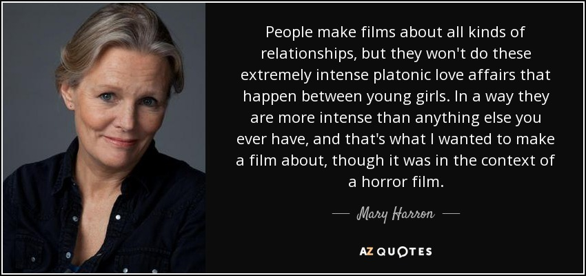People make films about all kinds of relationships, but they won't do these extremely intense platonic love affairs that happen between young girls. In a way they are more intense than anything else you ever have, and that's what I wanted to make a film about, though it was in the context of a horror film. - Mary Harron