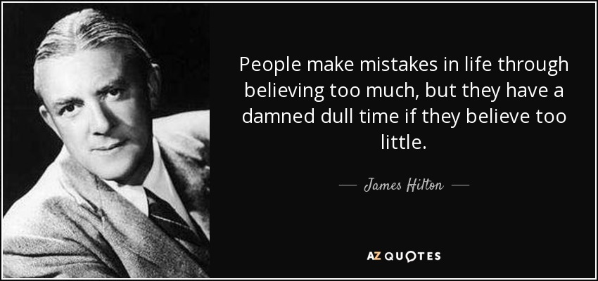 People make mistakes in life through believing too much, but they have a damned dull time if they believe too little. - James Hilton