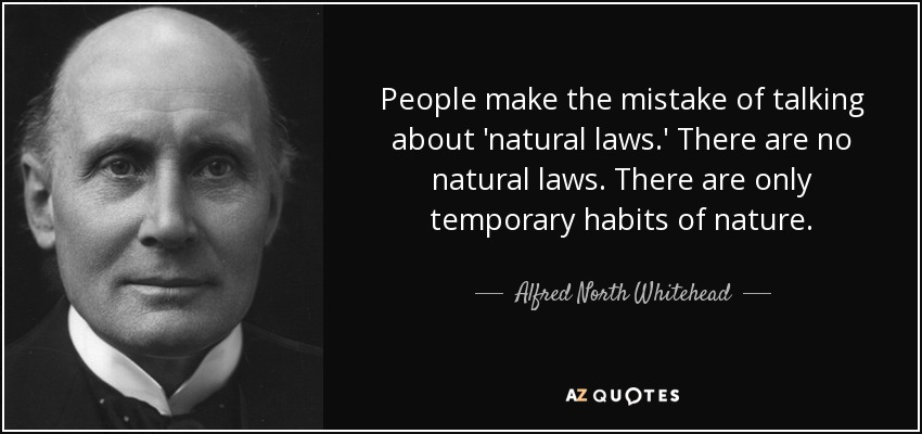 People make the mistake of talking about 'natural laws.' There are no natural laws. There are only temporary habits of nature. - Alfred North Whitehead