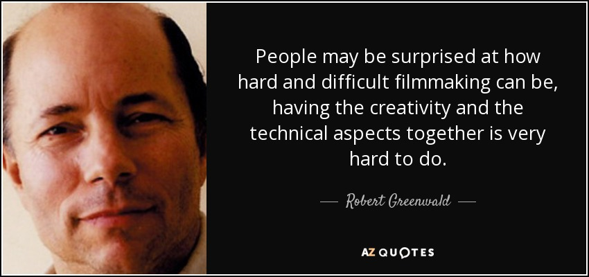 People may be surprised at how hard and difficult filmmaking can be, having the creativity and the technical aspects together is very hard to do. - Robert Greenwald