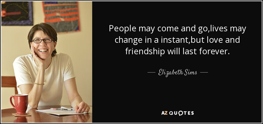 Elizabeth Sims Quote People May Come And Golives May Change In A
