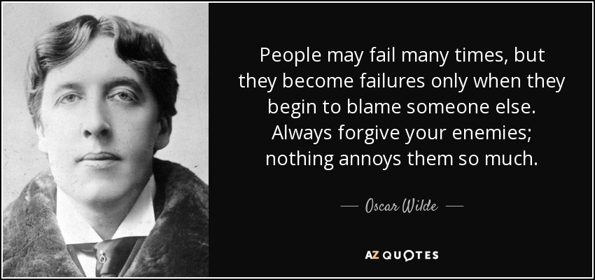 People may fail many times, but they become failures only when they begin to blame someone else. Always forgive your enemies; nothing annoys them so much. - Oscar Wilde