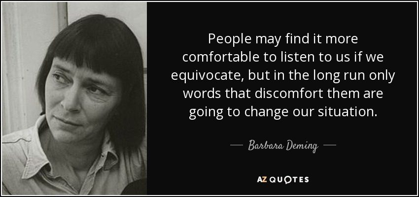 People may find it more comfortable to listen to us if we equivocate, but in the long run only words that discomfort them are going to change our situation. - Barbara Deming