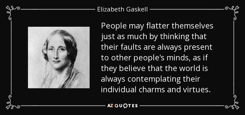 People may flatter themselves just as much by thinking that their faults are always present to other people's minds, as if they believe that the world is always contemplating their individual charms and virtues. - Elizabeth Gaskell