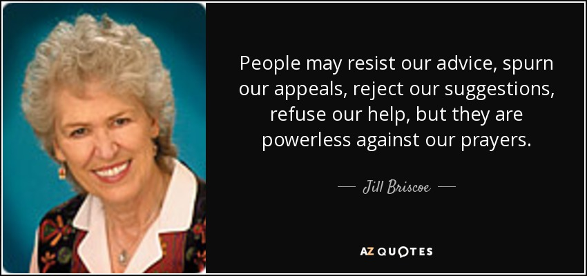 People may resist our advice, spurn our appeals, reject our suggestions, refuse our help, but they are powerless against our prayers. - Jill Briscoe