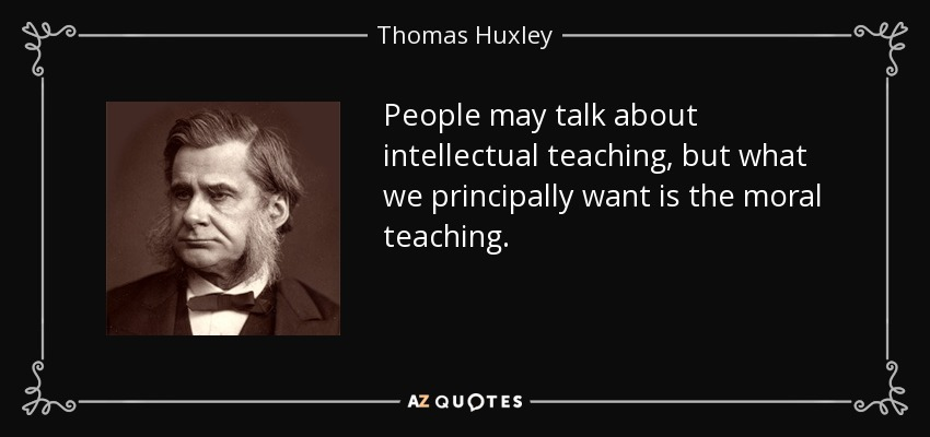 People may talk about intellectual teaching, but what we principally want is the moral teaching. - Thomas Huxley