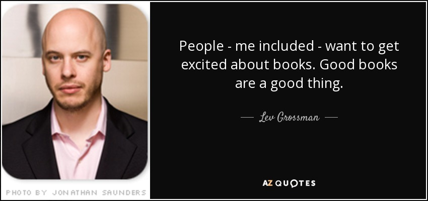 People - me included - want to get excited about books. Good books are a good thing. - Lev Grossman
