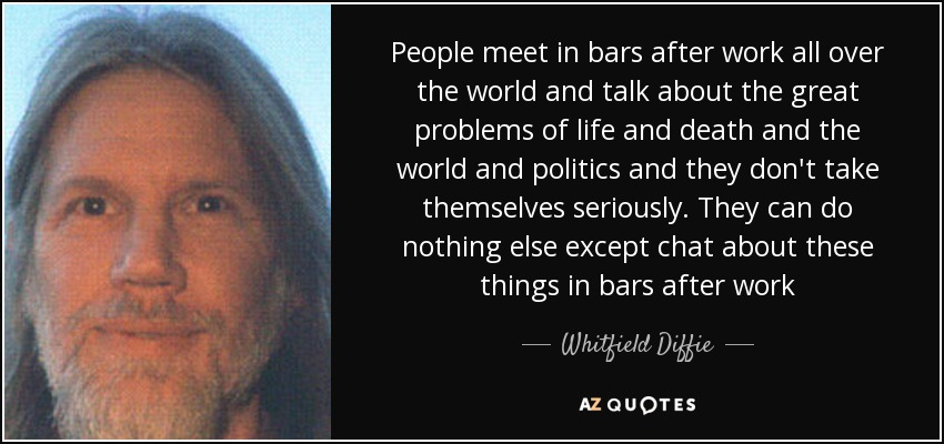 People meet in bars after work all over the world and talk about the great problems of life and death and the world and politics and they don't take themselves seriously. They can do nothing else except chat about these things in bars after work - Whitfield Diffie