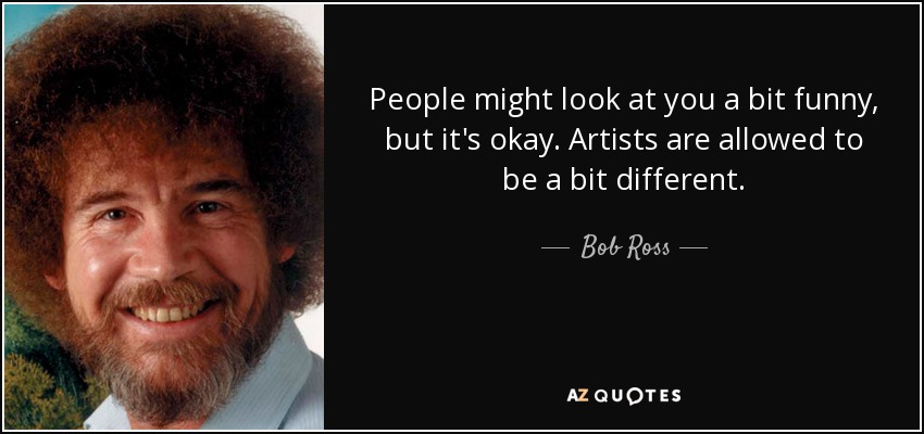 People might look at you a bit funny, but it's okay. Artists are allowed to be a bit different. - Bob Ross