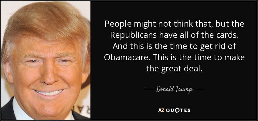 People might not think that, but the Republicans have all of the cards. And this is the time to get rid of Obamacare. This is the time to make the great deal. - Donald Trump
