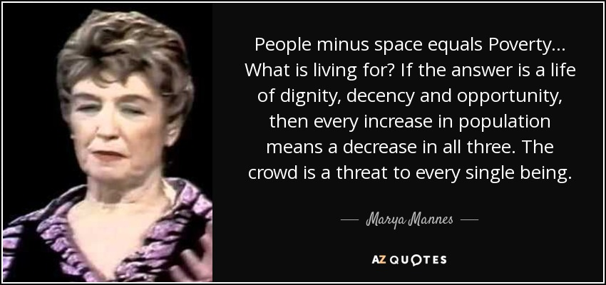 People minus space equals Poverty ... What is living for? If the answer is a life of dignity, decency and opportunity, then every increase in population means a decrease in all three. The crowd is a threat to every single being. - Marya Mannes