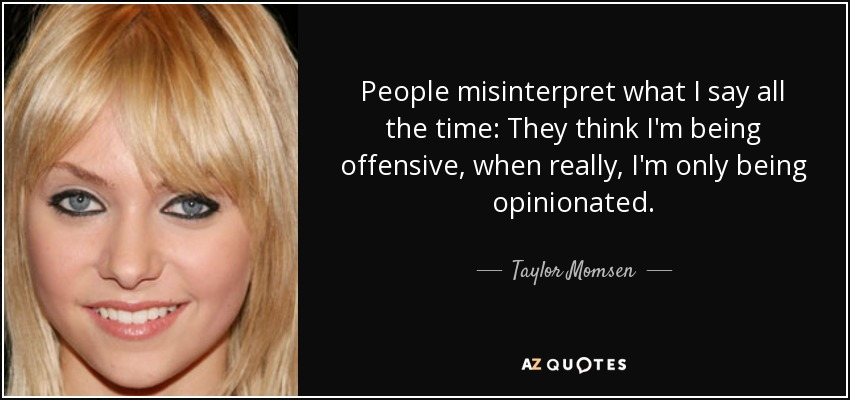 People misinterpret what I say all the time: They think I'm being offensive, when really, I'm only being opinionated. - Taylor Momsen