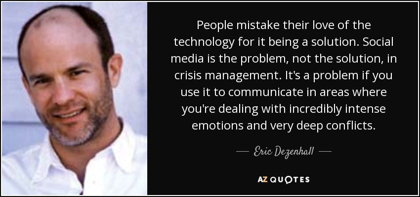 People mistake their love of the technology for it being a solution. Social media is the problem, not the solution, in crisis management. It's a problem if you use it to communicate in areas where you're dealing with incredibly intense emotions and very deep conflicts. - Eric Dezenhall