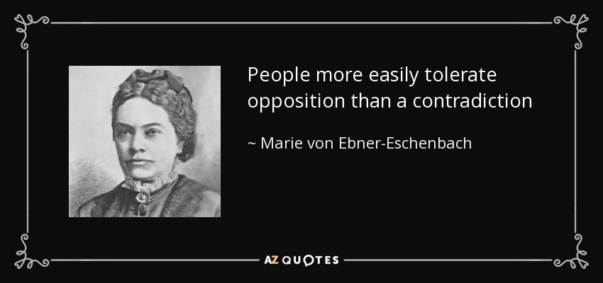 People more easily tolerate opposition than a contradiction - Marie von Ebner-Eschenbach