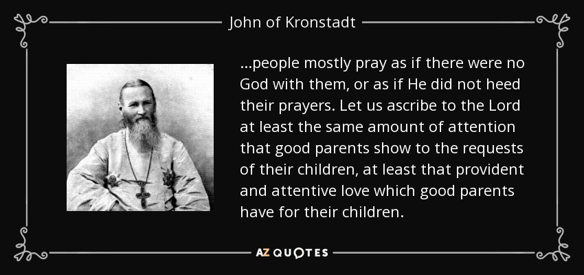 ...people mostly pray as if there were no God with them, or as if He did not heed their prayers. Let us ascribe to the Lord at least the same amount of attention that good parents show to the requests of their children, at least that provident and attentive love which good parents have for their children. - John of Kronstadt