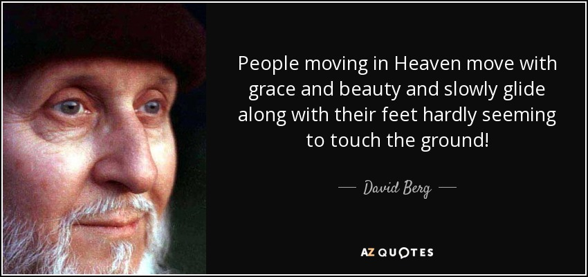 People moving in Heaven move with grace and beauty and slowly glide along with their feet hardly seeming to touch the ground! - David Berg