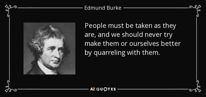 People must be taken as they are, and we should never try make them or ourselves better by quarreling with them. - Edmund Burke