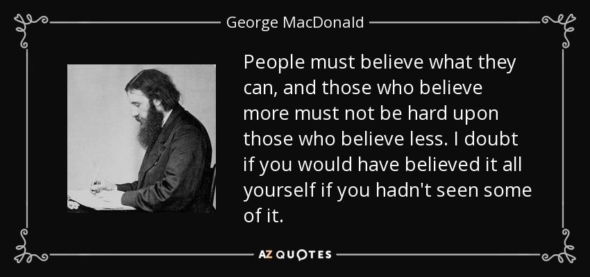 People must believe what they can, and those who believe more must not be hard upon those who believe less. I doubt if you would have believed it all yourself if you hadn't seen some of it. - George MacDonald