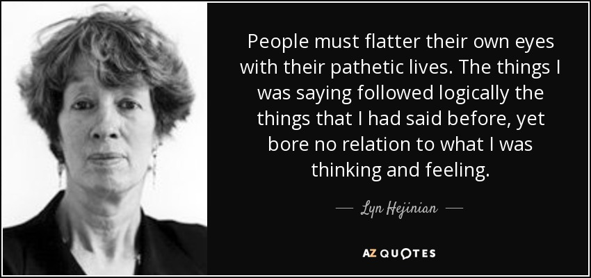 People must flatter their own eyes with their pathetic lives. The things I was saying followed logically the things that I had said before, yet bore no relation to what I was thinking and feeling. - Lyn Hejinian