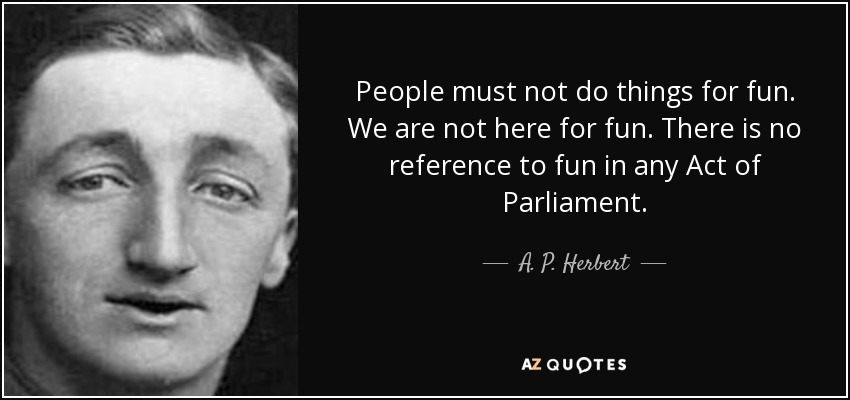 People must not do things for fun. We are not here for fun. There is no reference to fun in any Act of Parliament. - A. P. Herbert