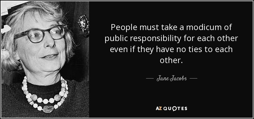 People must take a modicum of public responsibility for each other even if they have no ties to each other. - Jane Jacobs