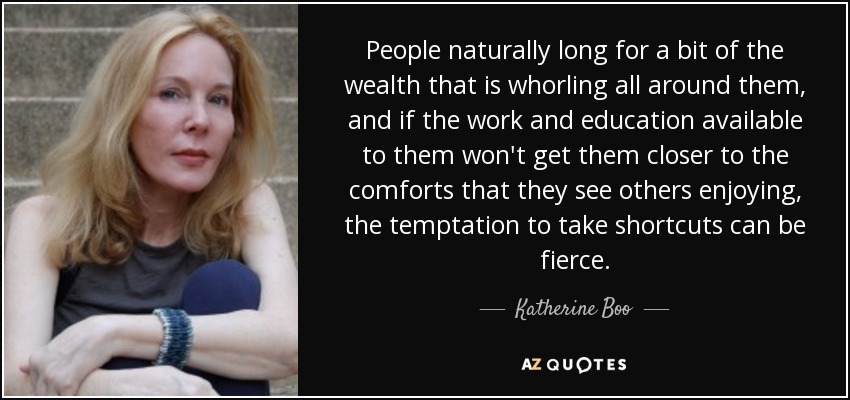 People naturally long for a bit of the wealth that is whorling all around them, and if the work and education available to them won't get them closer to the comforts that they see others enjoying, the temptation to take shortcuts can be fierce. - Katherine Boo