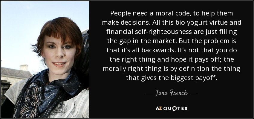 People need a moral code, to help them make decisions. All this bio-yogurt virtue and financial self-righteousness are just filling the gap in the market. But the problem is that it's all backwards. It's not that you do the right thing and hope it pays off; the morally right thing is by definition the thing that gives the biggest payoff. - Tana French