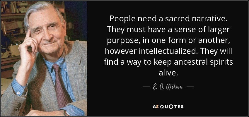 People need a sacred narrative. They must have a sense of larger purpose, in one form or another, however intellectualized. They will find a way to keep ancestral spirits alive. - E. O. Wilson