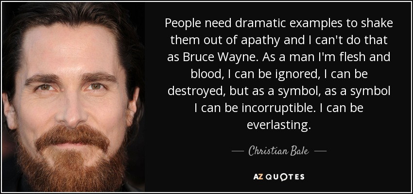 People need dramatic examples to shake them out of apathy and I can't do that as Bruce Wayne. As a man I'm flesh and blood, I can be ignored, I can be destroyed, but as a symbol, as a symbol I can be incorruptible. I can be everlasting. - Christian Bale