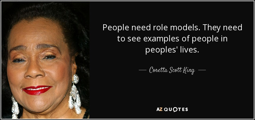 People need role models. They need to see examples of people in peoples' lives. - Coretta Scott King