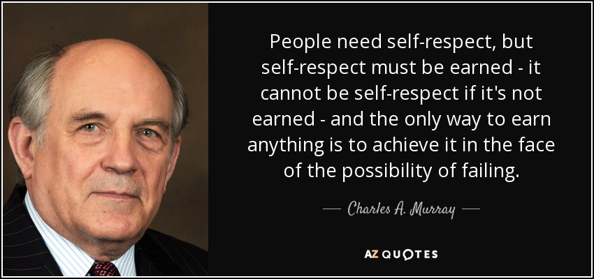 People need self-respect, but self-respect must be earned - it cannot be self-respect if it's not earned - and the only way to earn anything is to achieve it in the face of the possibility of failing. - Charles A. Murray