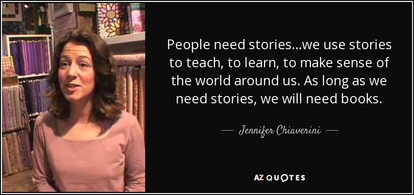 People need stories...we use stories to teach, to learn, to make sense of the world around us. As long as we need stories, we will need books. - Jennifer Chiaverini