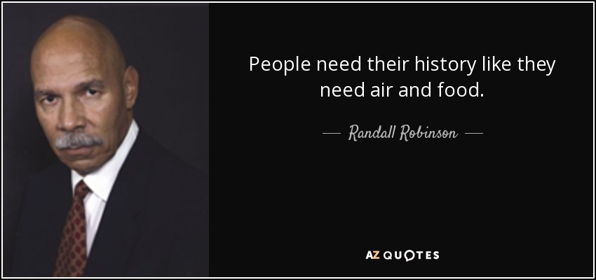 People need their history like they need air and food. - Randall Robinson