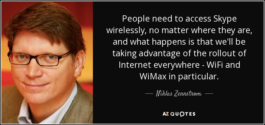 People need to access Skype wirelessly, no matter where they are, and what happens is that we'll be taking advantage of the rollout of Internet everywhere - WiFi and WiMax in particular. - Niklas Zennstrom