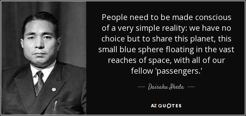 People need to be made conscious of a very simple reality: we have no choice but to share this planet, this small blue sphere floating in the vast reaches of space, with all of our fellow 'passengers.' - Daisaku Ikeda