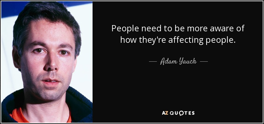 People need to be more aware of how they're affecting people. - Adam Yauch