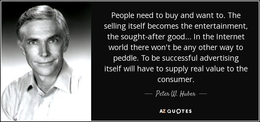 People need to buy and want to. The selling itself becomes the entertainment, the sought-after good... In the Internet world there won't be any other way to peddle. To be successful advertising itself will have to supply real value to the consumer. - Peter W. Huber