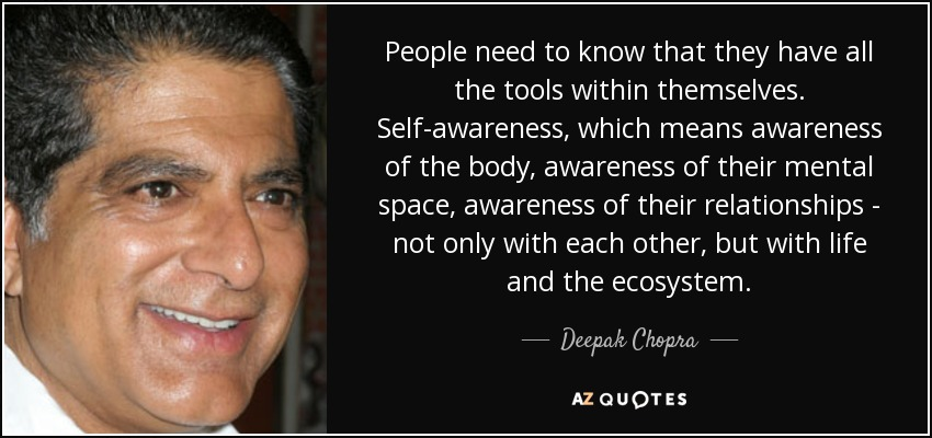People need to know that they have all the tools within themselves. Self-awareness, which means awareness of the body, awareness of their mental space, awareness of their relationships - not only with each other, but with life and the ecosystem. - Deepak Chopra