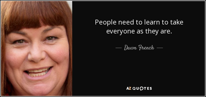 People need to learn to take everyone as they are. - Dawn French