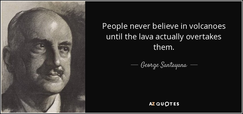 People never believe in volcanoes until the lava actually overtakes them. - George Santayana