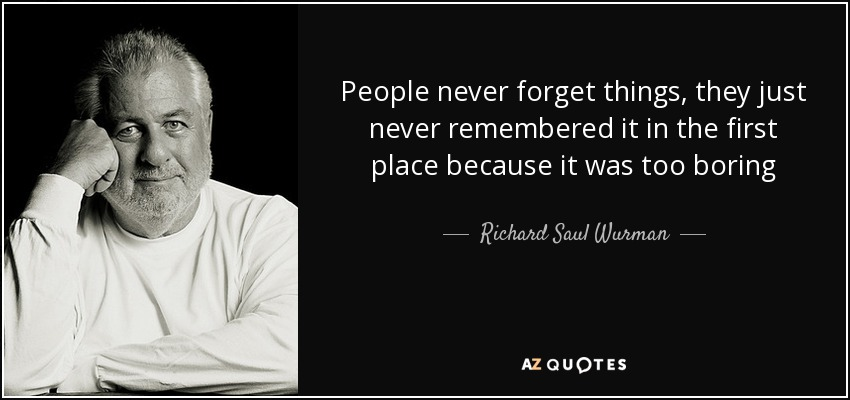 Richard Saul Wurman Quote: People Never Forget Things