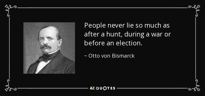 People never lie so much as after a hunt, during a war or before an election. - Otto von Bismarck