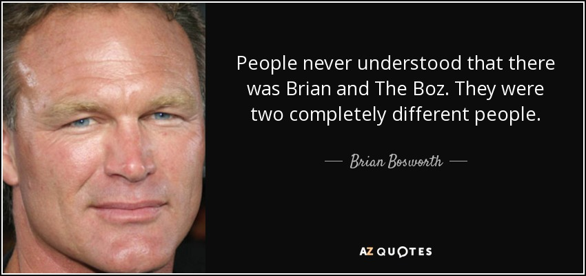 People never understood that there was Brian and The Boz. They were two completely different people. - Brian Bosworth